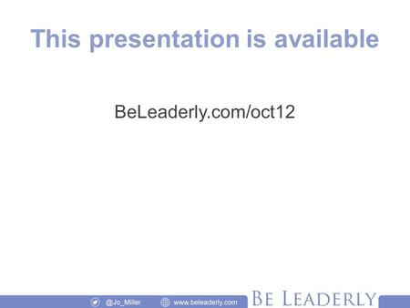 This presentation is available BeLeaderly.com/oct12.