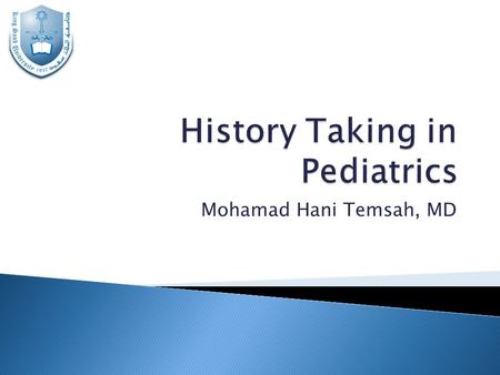 Mohamad Hani Temsah, MD.  To Have an Introduction to History Taking in Pediatrics  To Highlight the Special Items in the Pediatric History as Compared.