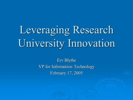 Leveraging Research University Innovation Erv Blythe VP for Information Technology February 17, 2005.