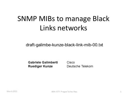 SNMP MIBs to manage Black Links networks draft-galimbe-kunze-black-link-mib-00.txt Gabriele Galimberti Cisco Ruediger KunzeDeutsche Telekom March 2011.