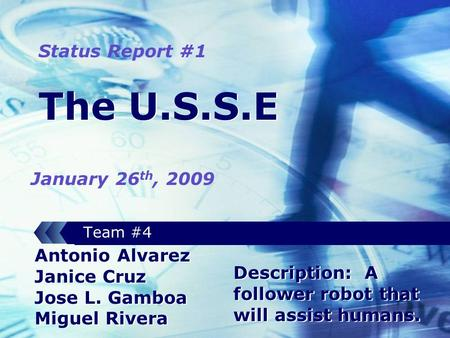The U.S.S.E Team #4 Antonio Alvarez Janice Cruz Jose L. Gamboa Miguel Rivera Status Report #1 January 26 th, 2009 Description: A follower robot that will.