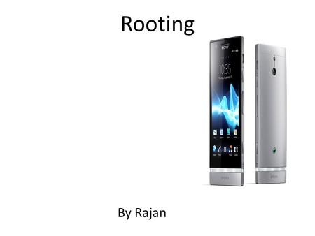 Rooting By Rajan. Topics What is rooting? Different ways to root your phone? Advantages and disadvantages.