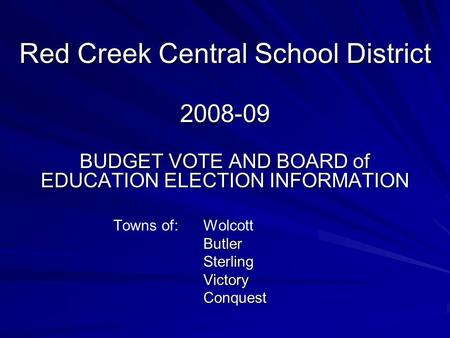 Red Creek Central School District 2008-09 BUDGET VOTE AND BOARD of EDUCATION ELECTION INFORMATION Towns of: WolcottButlerSterlingVictoryConquest.