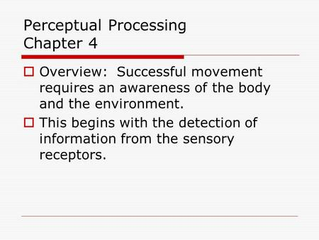 Perceptual Processing Chapter 4  Overview: Successful movement requires an awareness of the body and the environment.  This begins with the detection.