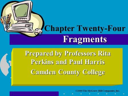 ©2000 The McGraw-Hill Companies, Inc. Prepared by Professors Rita Perkins and Paul Harris Camden County College Fragments Chapter Twenty-Four Fragments.