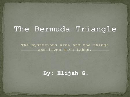 The mysterious area and the things and lives it's taken. By: Elijah G.