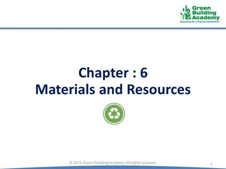 1 © 2015 Green Building Academy. All rights reserved. Chapter : 6 Materials and Resources.