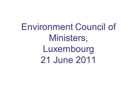 Environment Council of Ministers, Luxembourg 21 June 2011.