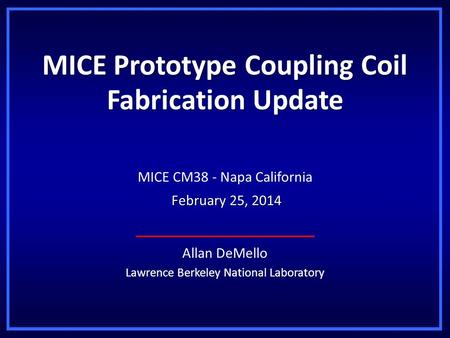 MICE Prototype Coupling Coil Fabrication Update Allan DeMello Lawrence Berkeley National Laboratory MICE CM38 - Napa California February 25, 2014 February.