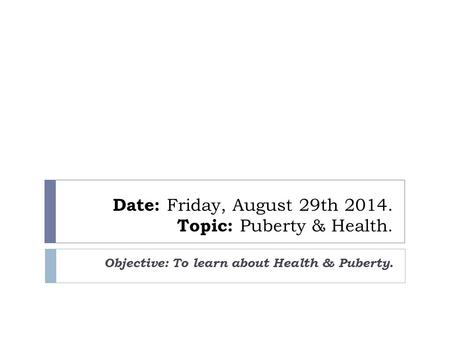 Date: Friday, August 29th 2014. Topic: Puberty & Health. Objective: To learn about Health & Puberty.