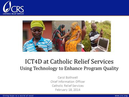 ICT 4 D at Catholic Relief Services Using Technology to Enhance Program Quality Carol Bothwell Chief Information Officer Catholic Relief Services February.