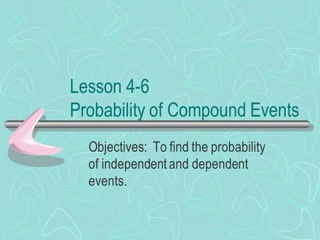 Lesson 4-6 Probability of Compound Events Objectives: To find the probability of independent and dependent events.