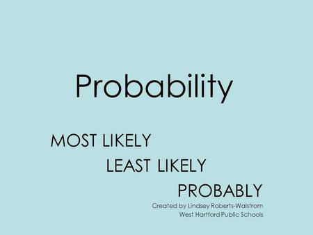 Probability MOST LIKELY LEAST LIKELY PROBABLY Created by Lindsey Roberts-Walstrom West Hartford Public Schools.