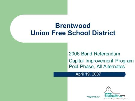 Brentwood Union Free School District 2006 Bond Referendum Capital Improvement Program Pool Phase, All Alternates April 19, 2007 Prepared by: