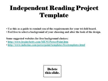 Independent Reading Project Template Use this as a guide to remind you of the requirements for your tri-fold board. Feel free to select a background of.