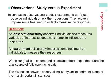 + Experiments Observational Study versus Experiment In contrast to observational studies, experiments don't just observe individuals or ask them questions.