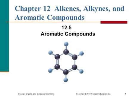 General, Organic, and Biological Chemistry Copyright © 2010 Pearson Education, Inc.1 Chapter 12 Alkenes, Alkynes, and Aromatic Compounds 12.5 Aromatic.