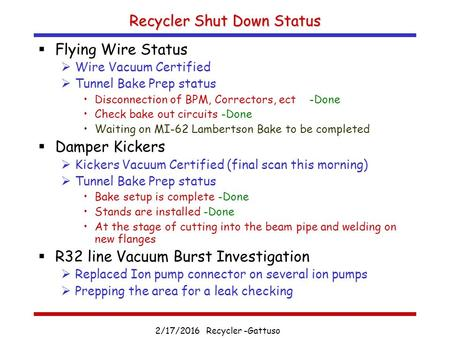 2/17/2016 Recycler -Gattuso Recycler Shut Down Status  Flying Wire Status  Wire Vacuum Certified  Tunnel Bake Prep status Disconnection of BPM, Correctors,