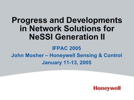 Progress and Developments in Network Solutions for NeSSI Generation II IFPAC 2005 John Mosher – Honeywell Sensing & Control January 11-13, 2005.