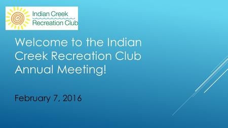 February 7, 2016 Welcome to the Indian Creek Recreation Club Annual Meeting!