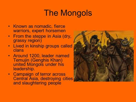 The Mongols Known as nomadic, fierce warriors, expert horsemen From the steppe in Asia (dry, grassy region) Lived in kinship groups called clans Around.