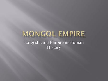 Largest Land Empire in Human History.  Genghis Khan united the nomadic tribes into a unified force  Located in the Russian Steppes.