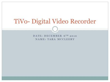 DATE: DECEMBER 6 TH 2010 NAME: TARA MCCLEERY TiVo- Digital Video Recorder.