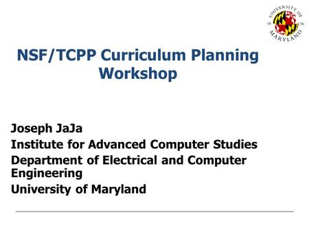 NSF/TCPP Curriculum Planning Workshop Joseph JaJa Institute for Advanced Computer Studies Department of Electrical and Computer Engineering University.