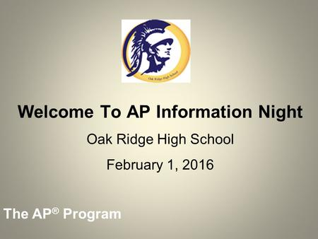 The AP ® Program Welcome To AP Information Night Oak Ridge High School February 1, 2016.