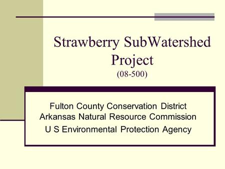 Strawberry SubWatershed Project (08-500) Fulton County Conservation District Arkansas Natural Resource Commission U S Environmental Protection Agency.
