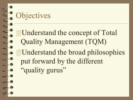 "Objectives 4 Understand the concept of Total Quality Management (TQM) 4 Understand the broad philosophies put forward by the different ""quality gurus"""