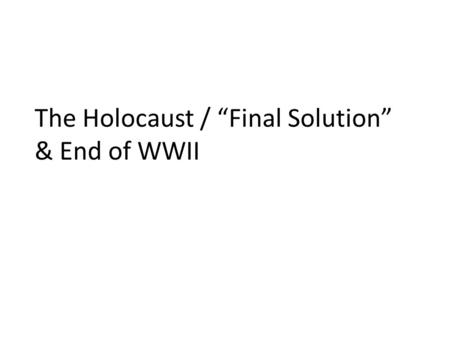 "The Holocaust / ""Final Solution"" & End of WWII. THE FINAL SOLUTION The Nazis' plan to annihilate the Jewish people. As you have seen so far in this activity,"