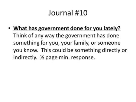 Journal #10 What has government done for you lately? Think of any way the government has done something for you, your family, or someone you know. This.