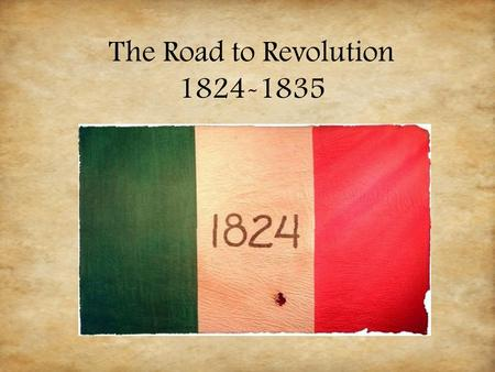The Road to Revolution 1824-1835. Let's Review… 1821 September 16, 1821: Mexico is free from Spanish control after 300 years as a Spanish colony and 11.