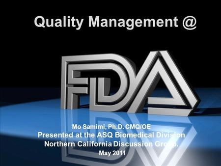 Title Page Quality Mo Samimi, Ph.D. CMQ/OE Presented at the ASQ Biomedical Division Northern California Discussion Group. May 2011.