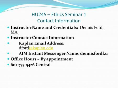 HU245 – Ethics Seminar 1 Contact Information Instructor Name and Credentials: Dennis Ford, MA. Instructor Contact Information Kaplan  Address: