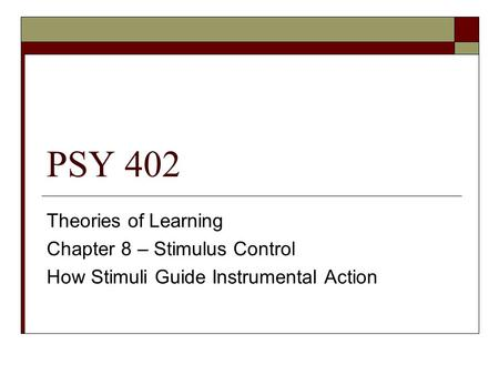 PSY 402 Theories of Learning Chapter 8 – Stimulus Control How Stimuli Guide Instrumental Action.