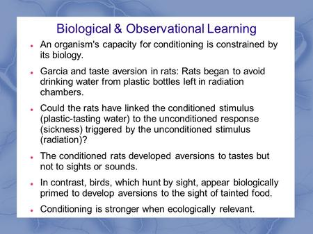 Biological & Observational Learning An organism's capacity for conditioning is constrained by its biology. Garcia and taste aversion in rats: Rats began.