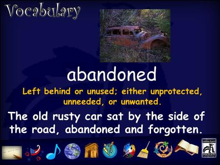 Abandoned The old rusty car sat by the side of the road, abandoned and forgotten. Left behind or unused; either unprotected, unneeded, or unwanted.