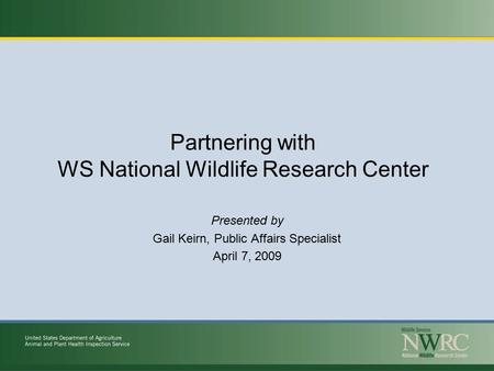 Partnering with WS National Wildlife Research Center Presented by Gail Keirn, Public Affairs Specialist April 7, 2009.
