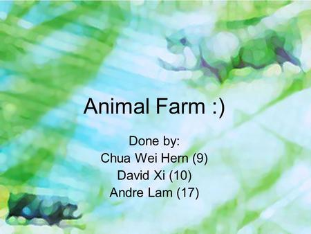 Animal Farm :) Done by: Chua Wei Hern (9) David Xi (10) Andre Lam (17)