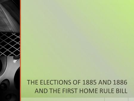 THE ELECTIONS OF 1885 AND 1886 AND THE FIRST HOME RULE BILL.