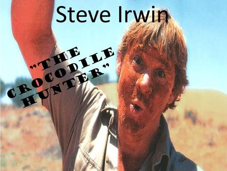 "Steve Irwin ""The Crocodile Hunter"". Stephen Robert Steve Irwin (22 February 1962 – 4 September 2006), nicknamed The Crocodile Hunter, was an Australian."