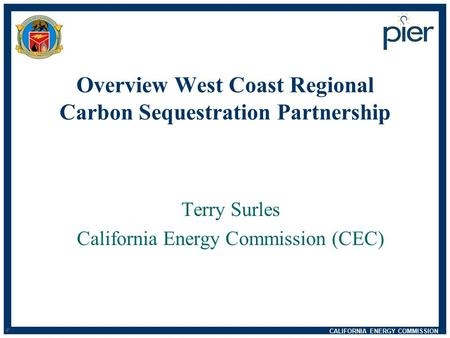 CALIFORNIA ENERGY COMMISSION d n Overview West Coast Regional Carbon Sequestration Partnership Terry Surles California Energy Commission (CEC)