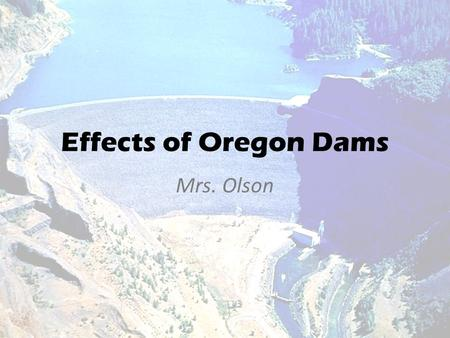 Effects of Oregon Dams Mrs. Olson. Introduction My topic is Oregon Dams I believe that Oregon dams, like many resources available to American's, have.