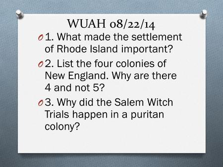 WUAH 08/22/14 O 1. What made the settlement of Rhode Island important? O 2. List the four colonies of New England. Why are there 4 and not 5? O 3. Why.
