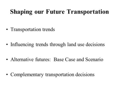 Shaping our Future Transportation Transportation trends Influencing trends through land use decisions Alternative futures: Base Case and Scenario Complementary.