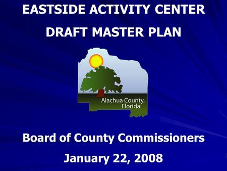 EASTSIDE ACTIVITY CENTER DRAFT MASTER PLAN Board of County Commissioners January 22, 2008.