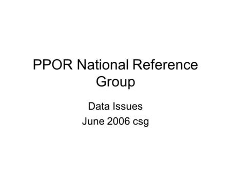 PPOR National Reference Group Data Issues June 2006 csg.