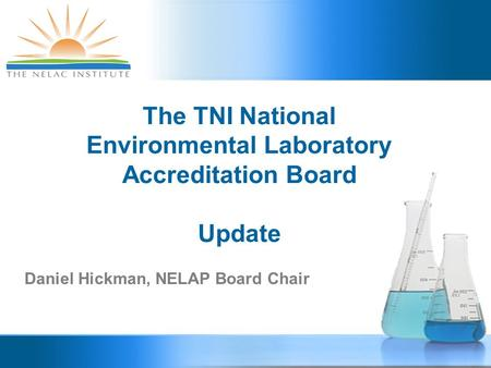 The TNI National Environmental Laboratory Accreditation Board Update Daniel Hickman, NELAP Board Chair.